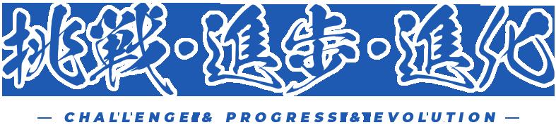 挑戦・進歩・進化 CHALLENGE & PROGRESS & EVOLUTION